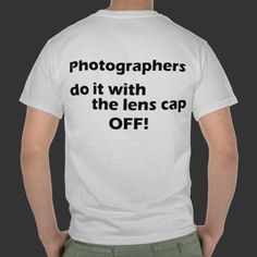 Photographers do it with the lens cap off $19.95