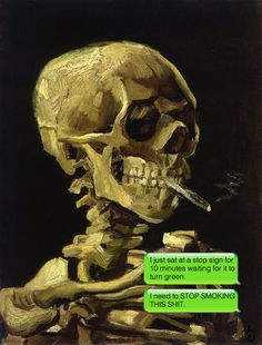 Skull of a Skeleton with Burning Cigarette by Vincent van Gogh, c. 1886 | This Tumblr Shows You What It'd Be Like If Classic Paintings Could Text And It's Awesome