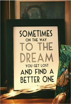 """Sometimes on the way to the dream, you get lost and find a better one!"" Yes..sometimes!! :)"