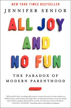 All Joy and No Fun: The Paradox of Modern Parenthood: by Jennifer Senior who asks: What are the effects of children on their parents?  By focusing on parenthood, rather than parenting, the book is original and essential reading for mothers and fathers of today—and tomorrow.  #Books #Parenthood