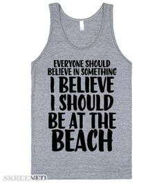 Everyone should believe in something, I believe I should be at the beach. Show off your love for the beach with this shirt. It also makes a great gift for your favorite beach lover! #Beach