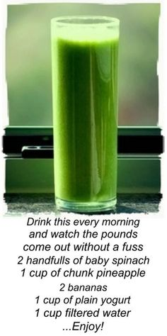 Drink this every morning & watch pounds come off. 2 handfuls of spinach, 1 cup of chunk pineapple, 2 bananas, 1 cup plain yogurt, 1 cup filtered water. If you want to substitute a banana for an apple that works too. Enjoy!
