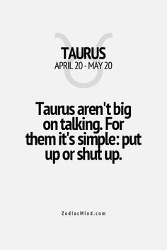 Taurus Aren't Big Talkers, They DON'T BRAG - With them it's simple, PUT UP OR SHUT UP!