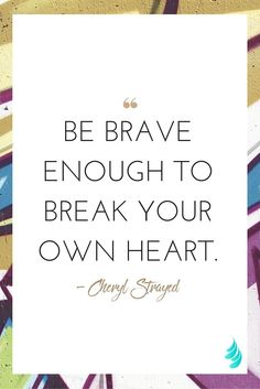 """Be brave enough to break your own heart. "" — Cheryl Strayed 