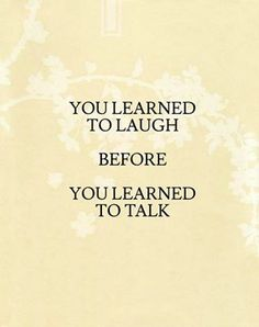 You learned to laugh before you leaned to talk.