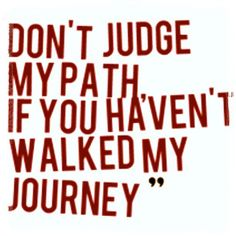 Before you judge my life, my past or my character, walk in my shoes, walk the path I have traveled, live my sorrow, my doubts, my fear, my pain and my laughter. Remember everyone has a story.
