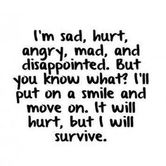I'm sad, hurt, angry, mad, and disappointed. But you know what? I'll put on a smile and move on. It will hurt, but I will survive.!