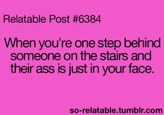 or when youre one step ahead of somebody on the stairs and you KNOW your ass is in their face...sigh