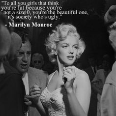 """To all you girls that think you're fat, because you're not a size 0, you're the beautiful one, it's society who's ugly."" ~ Marilyn Monroe #feminism #bodypolicing"