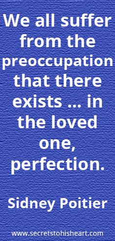 """We all suffer from the preoccupation that there exists ... in the loved one, perfection."" Sidney Poitier"