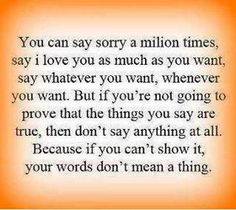 So quit saying sorry! We all know you don't mean it! Your actions speak loudly enough!