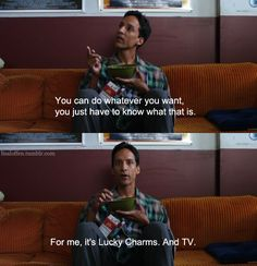 Community's Abed. See my life is together, eating ice cream and shotgunning tv episodes is what I want