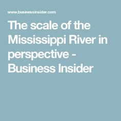 The scale of the Mississippi River in perspective - Business Insider