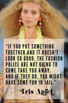 If you put something together and it doesn't look so good, the fashion police are not going to come take you away. And if they do, you might have some fun in jail. -Iris Apfel