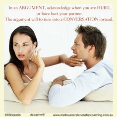 In an argument acknowledge when you are hurt or have hurt your partner. The argument will turn into a conversation instead. #coachwill #relationships #love #conflict www.melbournerelatinshipcoaching.com.au