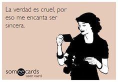 La verdad es cruel, por eso me encanta ser sincera.