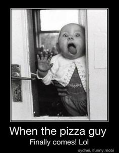 When the pizza guy finally comes!