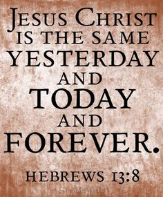 Jesus Christ is the same yesterday and today and forever. Hebrews For the Home,Quotes I love,sayings,~My Faith~, Favorite Bible Verses, Bible Verses Quotes, Bible Scriptures, Godly Quotes, Biblical Verses, Wisdom Quotes, God Jesus, Jesus Christ, Savior