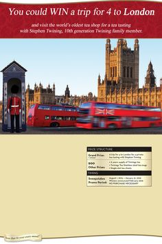 Enter to win a trip to London for 4. Includes Round trip air, 4 Nights accommodations, Ground transportation, a Tea tasting with Stephen Twining at The Twinings Tea Shop. For travel in April 2016. Ends January 31, 2016
