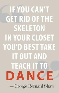 If you can't get rid of the skeleton in your closet you'd best take it out and teach it to dance.