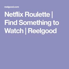 Netflix Roulette   Find Something to Watch   Reelgood