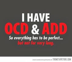 I have OCD & ADD So everything has to be perfect... but not for very long.