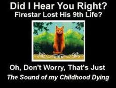 It's weird, I hated Firestar for living so long and being such a goody-two-shoes as much as the next fan (I even wrote 1 or 2 fanficsabout his death) but when he actually died in The Last Hope I teared up.