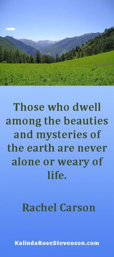 """Rachel Carson Quote on Beautiful Earth. """"Those who dwell among the beauties and mysteries of the earth are never alone or weary of life."""" Rachel Carson was a marine biologist and conservationist.  She was the best selling author of Silent Spring. This landmark book launched the environmental movement."""