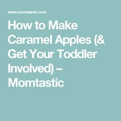 How to Make Caramel Apples (& Get Your Toddler Involved) – Momtastic