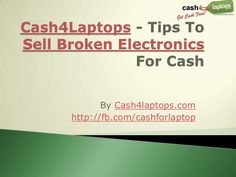 cash4-laptops-tips-to-sell-broken-electronics-for by Mikaela Taylor via Slideshare