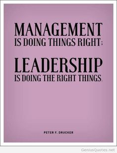 Management is doing things right. Leadership is doing the right things