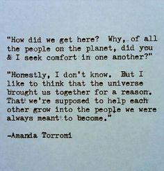....but I think the universe brought us together for a reason. That we're supposed to help each other grow into the people we were always meant to become.