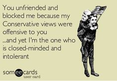 So amusing that people think this way. It's probably easier to believe this. No, you were blocked or unfriended because you had no interest in listening. You only wanted to talk AT me. Don't need your hate, anger, paranoia or fear. Buh-bye.