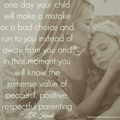 """""""One day your child will make a mistake or a bad choice and run to you instead of away from you and in that moment you will know the immense value of peaceful, positive, respectful parenting."""" - L. R. Knost"""