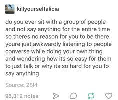 This is so true!! Sometimes I feel so awkward because I love talking to people but I hate approaching them so I just sit there silent, waiting for someone to talk to me. And the problem is that I don't want people to think I'm mean or that I don't like anyone, it's just that I'm really shy so I stay in my own little bubble silently begging for someone to talk to...