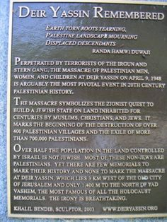 Perpetrated by Terrorists of the Irgun and Stern Gang, the Massacre of Palestinian men, women, and Children at Deir Yassin on April 9, 1948 is arguably the most pivotal event in 20th century Palestinian History.