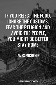 If you reject the food, ignore the customs, fear the religion and avoid the people, you might be better stay home - James Michener. 100 Best Travel Quotes