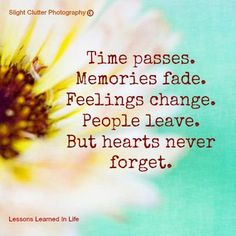 Time passes, memories fade, feelings change, people leave, but hearts never forget.
