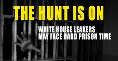 THE HUNT IS ON: White House Leakers May Face Hard Prison Time ...