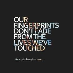 #quote our fingerprints don't fade from the lives we've touched.