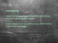 Apologizing does not always mean that you are wrong and the other person is right. It just means that you value your relationship more than your ego