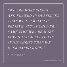 """SRT:  """"We are more sinful and flawed in ourselves than we ever dared believe, yet at the very same time we are more loved and accepted in Jesus Christ than we ever dared hope."""" - Tim Keller"""
