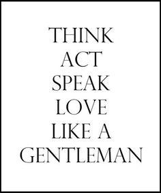 .think, act, speak, and love like a gentelman
