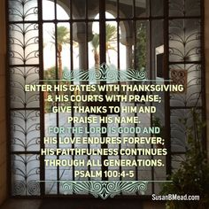 Enter his gates with thanksgiving & his courts with praise; give thanks to him and praise his name. For the Lord is good and his love endures forever; his faithfulness continues through all generations. Christian Love, Christian Marriage, Christian Parenting, Psalm 100, Psalms, Leap Of Faith, Faith In God, Scripture Quotes, Bible Scriptures