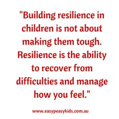 Building resilience in children is not about making them tough. Resilience is the ability to recover from difficulties and manage how you feel.