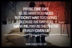 Maybe one day I'll be what you need. But don't wait too long because the day you want me may be the day I've finally given up.