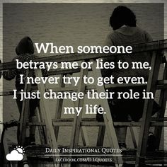 When someone betrays me or lies to me, I never try to get even. I just change their role in my life.