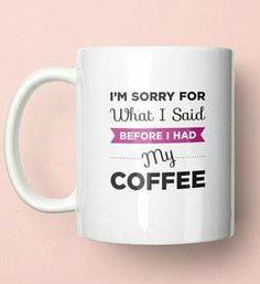 I'm Sorry For What I Said Before I Had My Coffee....Cute Coffee Mug!