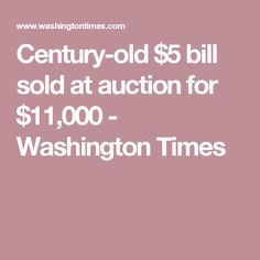 Century-old $5 bill sold at auction for $11,000 - Washington Times