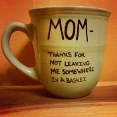 Check out this item in my Etsy shop https://www.etsy.com/listing/211188132/mugcupmom-thanks-for-not-leaving-me